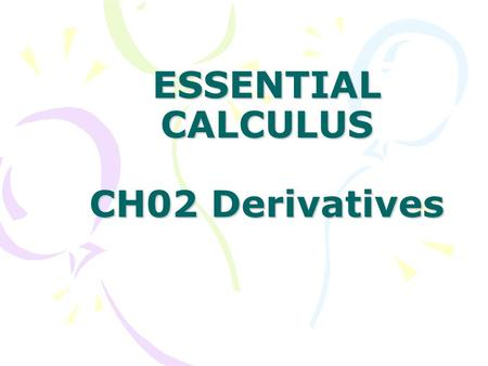 ESSENTIAL CALCULUS CH02 Derivatives. In this Chapter: 2.1 Derivatives and Rates of Change 2.2 The Derivative as a Function 2.3 Basic Differentiation Formulas.