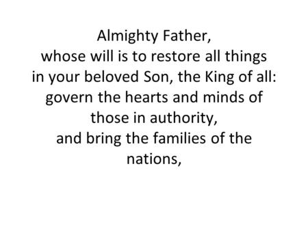 Almighty Father, whose will is to restore all things in your beloved Son, the King of all: govern the hearts and minds of those in authority, and bring.