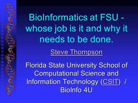 BioInformatics at FSU - whose job is it and why it needs to be done. Steve Thompson Steve Thompson Florida State University School of Computational Science.