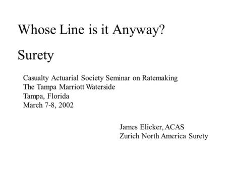Whose Line is it Anyway? Surety Casualty Actuarial Society Seminar on Ratemaking The Tampa Marriott Waterside Tampa, Florida March 7-8, 2002 James Elicker,
