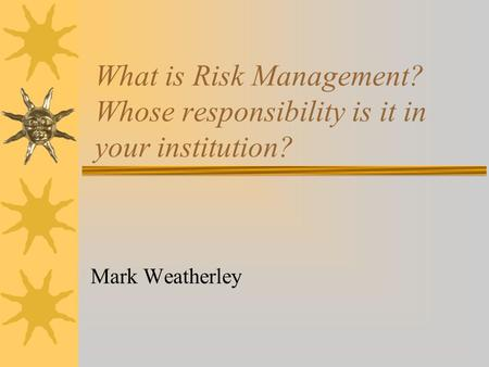 What is Risk Management? Whose responsibility is it in your institution? Mark Weatherley.