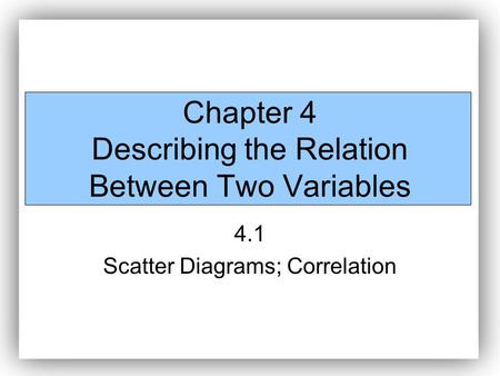 Chapter 4 Describing the Relation Between Two Variables 4.1 Scatter Diagrams; Correlation.