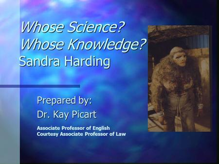 Whose Science? Whose Knowledge? Sandra Harding Prepared by: Dr. Kay Picart Associate Professor of English Courtesy Associate Professor of Law.