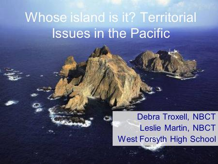 Whose island is it? Territorial Issues in the Pacific Debra Troxell, NBCT Leslie Martin, NBCT West Forsyth High School.