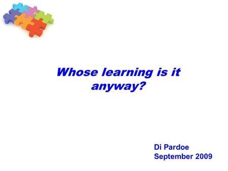 Whose learning is it anyway? Di Pardoe September 2009.