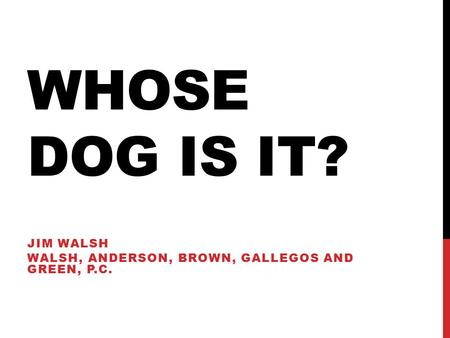 WHOSE DOG IS IT? JIM WALSH WALSH, ANDERSON, BROWN, GALLEGOS AND GREEN, P.C.