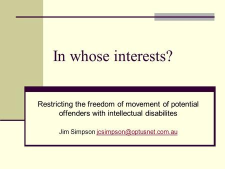 In whose interests? Restricting the freedom of movement of potential offenders with intellectual disabilites Jim Simpson