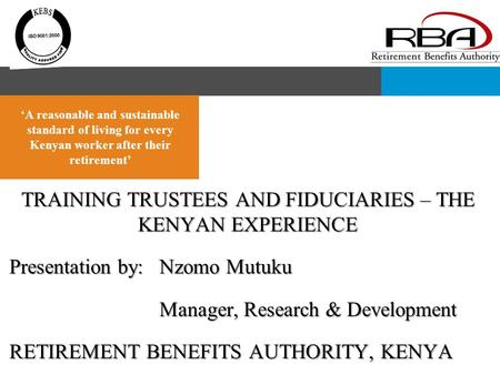 TRAINING TRUSTEES AND FIDUCIARIES – THE KENYAN EXPERIENCE Presentation by:Nzomo Mutuku Manager, Research & Development RETIREMENT BENEFITS AUTHORITY, KENYA.