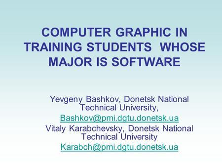 COMPUTER GRAPHIC IN TRAINING STUDENTS WHOSE MAJOR IS SOFTWARE Yevgeny Bashkov, Donetsk National Technical University, Vitaly.