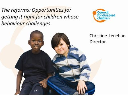 The reforms: Opportunities for getting it right for children whose behaviour challenges Christine Lenehan Director.