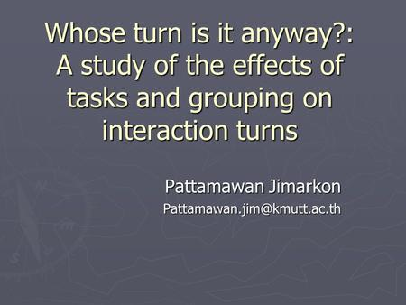Whose turn is it anyway?: A study of the effects of tasks and grouping on interaction turns Pattamawan Jimarkon