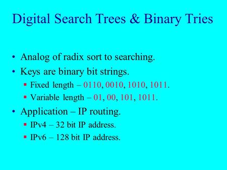 Digital Search Trees & Binary Tries Analog of radix sort to searching. Keys are binary bit strings.  Fixed length – 0110, 0010, 1010, 1011.  Variable.