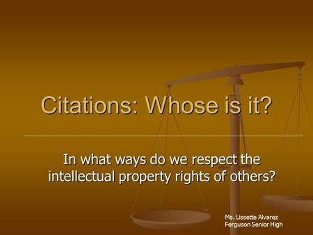 Citations: Whose is it? In what ways do we respect the intellectual property rights of others? Ms. Lissette Alvarez Ferguson Senior High.