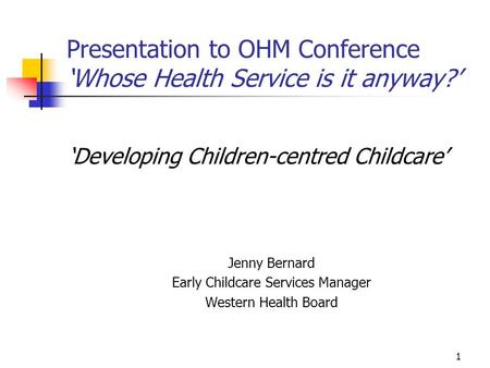 1 Presentation to OHM Conference 'Whose Health Service is it anyway?' 'Developing Children-centred Childcare' Jenny Bernard Early Childcare Services Manager.