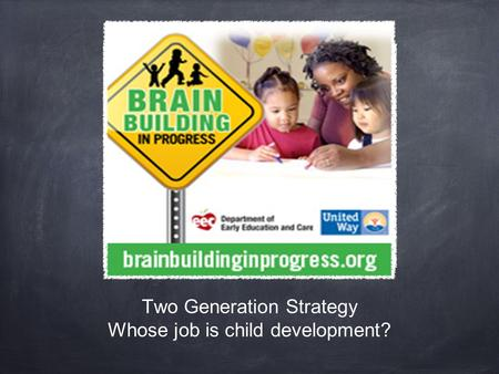 Two Generation Strategy Whose job is child development?