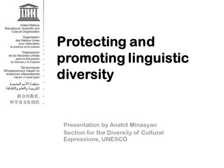 Protecting and promoting linguistic diversity Presentation by Anahit Minasyan Section for the Diversity of Cultural Expressions, UNESCO.