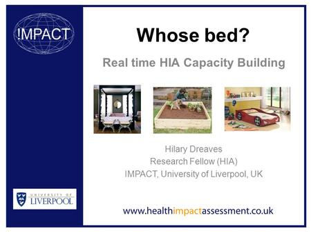 Whose bed? Real time HIA Capacity Building Hilary Dreaves Research Fellow (HIA) IMPACT, University of Liverpool, UK.