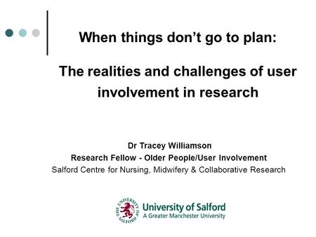When things don't go to plan: The realities and challenges of user involvement in research Dr Tracey Williamson Research Fellow - Older People/User Involvement.
