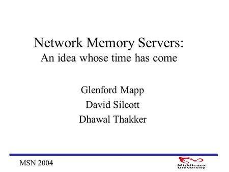 MSN 2004 Network Memory Servers: An idea whose time has come Glenford Mapp David Silcott Dhawal Thakker.