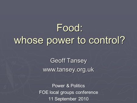 Food: whose power to control? Geoff Tansey www.tansey.org.uk Power & Politics FOE local groups conference 11 September 2010.