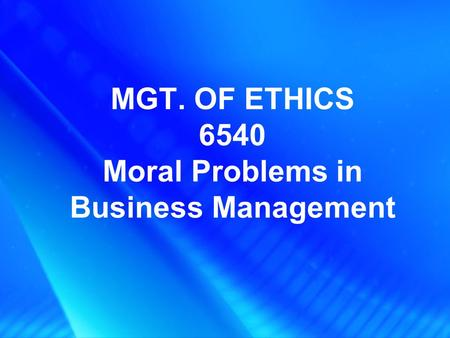 MGT. OF ETHICS 6540 Moral Problems in Business Management.