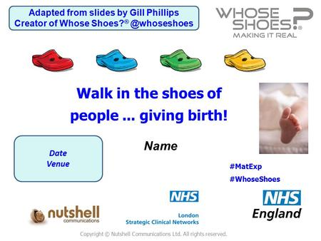 Copyright © Nutshell Communications Ltd. All rights reserved. Name #MatExp #WhoseShoes Walk in the shoes of people... giving birth! Date Venue Adapted.