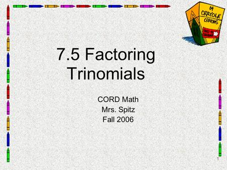 1 7.5 Factoring Trinomials CORD Math Mrs. Spitz Fall 2006.