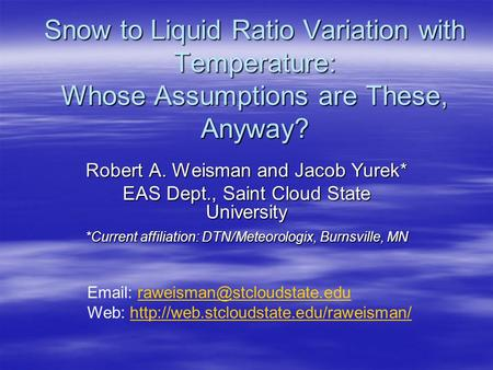 Snow to Liquid Ratio Variation with Temperature: Whose Assumptions are These, Anyway? Robert A. Weisman and Jacob Yurek* EAS Dept., Saint Cloud State University.