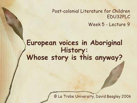Post-colonial Literature for Children EDU32PLC Week 5 - Lecture 9 European voices in Aboriginal History: Whose story is this anyway? © La Trobe University,