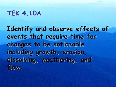 1 TEK 4.10A Identify and observe effects of events that require time for changes to be noticeable including growth, erosion, dissolving, weathering, and.