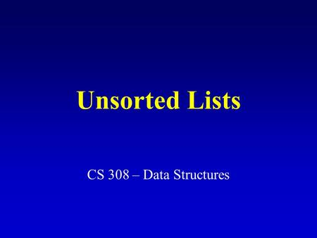 Unsorted Lists CS 308 – Data Structures. What is a list? A list is a homogeneous collection of elements. Linear relationship between elements: (1) Each.