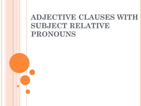 ADJECTIVE CLAUSES WITH SUBJECT RELATIVE PRONOUNS