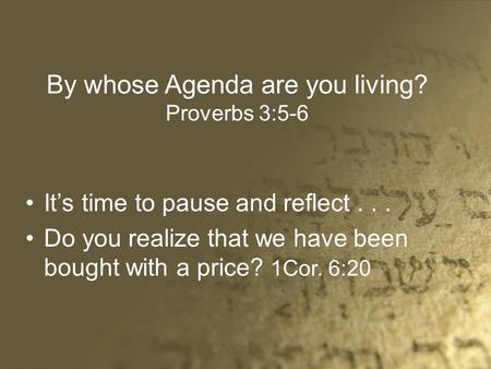 By whose Agenda are you living? Proverbs 3:5-6 It's time to pause and reflect... Do you realize that we have been bought with a price? 1Cor. 6:20.