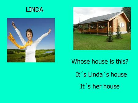 LINDA It´s Linda´s house It´s her house Whose house is this?