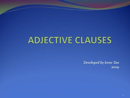 Developed by Irene Tan 2009 1. dependent clauses that must be joined to independent clauses describe nouns and pronouns often placed in a sentence right.