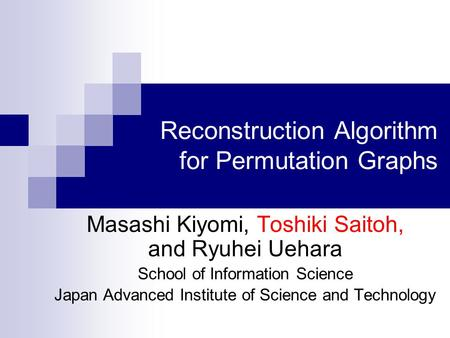 Reconstruction Algorithm for Permutation Graphs Masashi Kiyomi, Toshiki Saitoh, and Ryuhei Uehara School of Information Science Japan Advanced Institute.