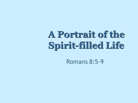 A Portrait of the Spirit-filled Life Romans 8:5-9.
