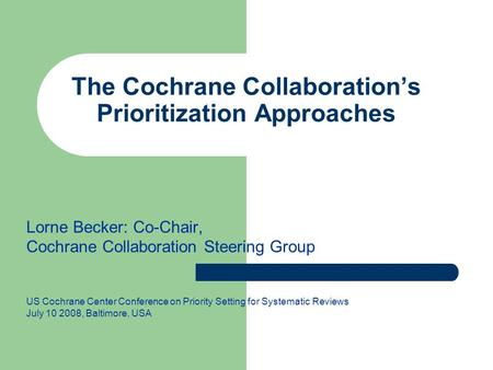 The Cochrane Collaboration's Prioritization Approaches Lorne Becker: Co-Chair, Cochrane Collaboration Steering Group US Cochrane Center Conference on Priority.