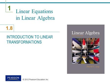 1 1.8 © 2012 Pearson Education, Inc. Linear Equations in Linear Algebra INTRODUCTION TO LINEAR TRANSFORMATIONS.