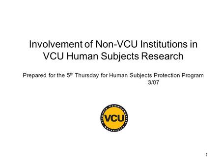 1 Involvement of Non-VCU Institutions in VCU Human Subjects Research Prepared for the 5 th Thursday for Human Subjects Protection Program 3/07.