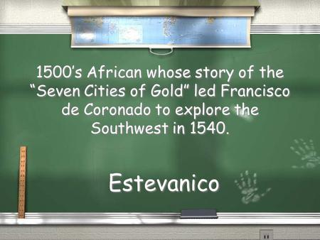 "1500's African whose story of the ""Seven Cities of Gold"" led Francisco de Coronado to explore the Southwest in 1540. Estevanico."
