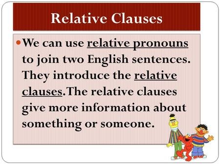 Relative Clauses We can use relative pronouns to join two English sentences. They introduce the relative clauses. The relative clauses give more information.