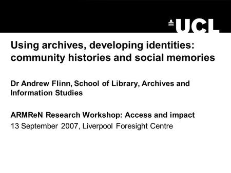 Using archives, developing identities: community histories and social memories Dr Andrew Flinn, School of Library, Archives and Information Studies ARMReN.