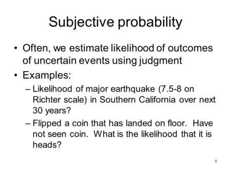 1 Subjective probability Often, we estimate likelihood of outcomes of uncertain events using judgment Examples: –Likelihood of major earthquake (7.5-8.