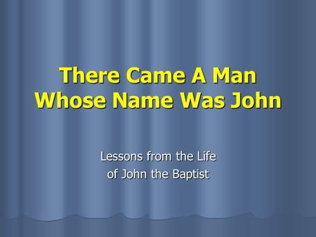 There Came A Man Whose Name Was John Lessons from the Life of John the Baptist.