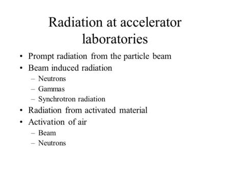 Radiation at accelerator laboratories Prompt radiation from the particle beam Beam induced radiation –Neutrons –Gammas –Synchrotron radiation Radiation.