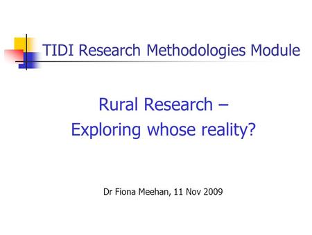 TIDI Research Methodologies Module Rural Research – Exploring whose reality? Dr Fiona Meehan, 11 Nov 2009.