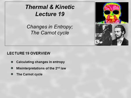 Thermal & Kinetic Lecture 19 Changes in Entropy; The Carnot cycle LECTURE 19 OVERVIEW Calculating changes in entropy Misinterpretations of the 2 nd law.