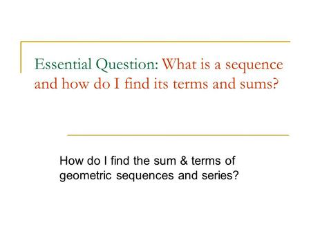 Essential Question: What is a sequence and how do I find its terms and sums? How do I find the sum & terms of geometric sequences and series?