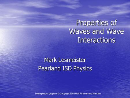Properties of Waves and Wave Interactions Mark Lesmeister Pearland ISD Physics Some physics graphics © Copyright 2002 Holt Rinehart and Winston.